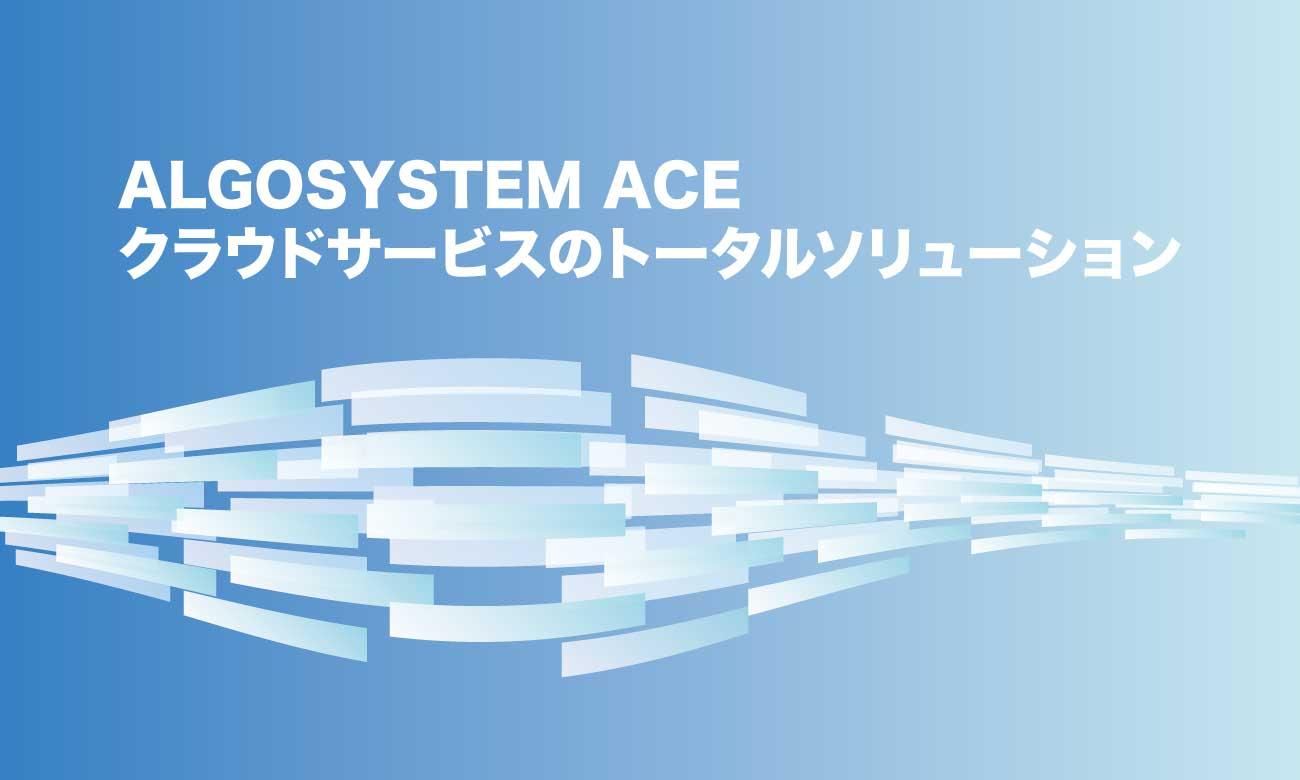 ALGOSYSTEM ACE クラウドサービスのトータルソリューション:アルゴシステム