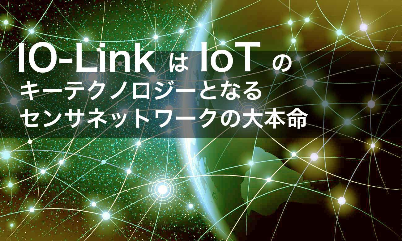 IO-LinkはIoTのキーテクノロジーとなるセンサネットワークの大本命